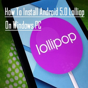 Android Lollipop 5.0 on Windows Computer